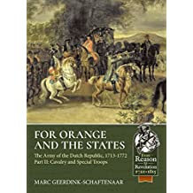 For Orange and the States: The Army of the Dutch Republic, 1713-1772 Volume 2: Cavalry and Special Troops (From Reason To Revolution)