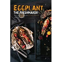 Eggplant - The Freshmaker!: Best Eggplant Recipes for Easy Cooking! (English Edition)