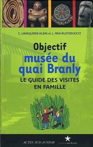 Objectif muse du quai Branly : Le guide des visites en famille