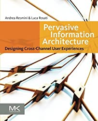 Pervasive Information Architecture: Designing Cross-Channel User Experiences by Andrea Resmini (2011-04-13)