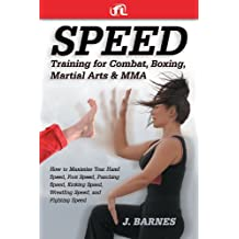 Speed Training for Combat, Boxing, Martial Arts, and MMA How to Maximize Your Hand Speed, Foot Speed, Punching Speed, Kicking Speed, Wrestling Speed, and Fighting Speed