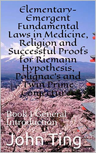 Elementary-Emergent Fundamental Laws in Medicine, Religion and Successful Proofs for Riemann Hypothesis, Polignac's and Twin Prime Conjectures: Book 1 ... conjectures BOOK SERIES) (English Edition)
