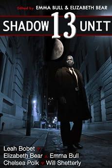 Shadow Unit 13 by [Bull, Emma, Shetterly, Will, Bear, Elizabeth, Bobet, Leah, Polk, Chelsea]