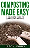 Composting Made Easy - A Complete Guide To Composting At Home: Turn Your Kitchen & Garden Waste into Black Gold Your Plants Will Love (Inspiring Gardening Ideas Book 3)