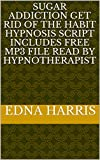 Sugar Addiction Get rid of the habit Hypnosis Script Includes Free Mp3 File Read By Hypnotherapist (English Edition)