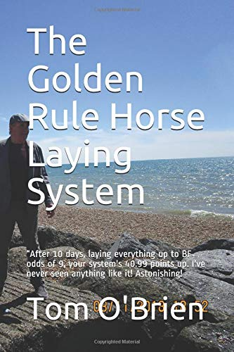"""The Golden Rule Horse Laying System: """"After 10 days, laying everything up to BF odds of 9, your   system's 40.99 points up.  I've never seen anything like it!  Astonishing! por Tom O'Brien"""