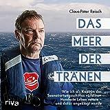 """Das Meer der Tränen: Wie ich als Kapitän des Seenotrettungsschiffes """"Lifeline"""" Hunderte Leben rettete - und dafür angeklagt wurde - Claus-Peter Reisch"""