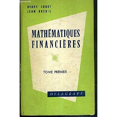 MATHEMATIQUES FINANCIERES (ET COMPLEMENTS D'ALGEBRE) - TOME I - PREPARATION AU BREVET D'ENSEIGNEMENT COMMERCIAL, 1ere PARTIE, AUX BREVETS PROFESSIONNELS COMMERCIAUX...