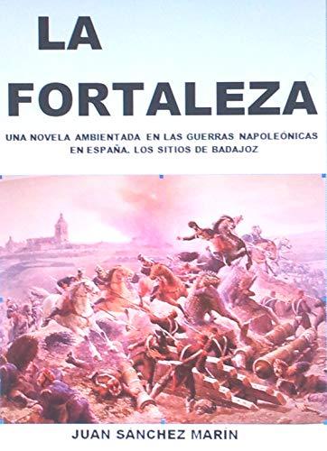 LA FORTALEZA: Novela ambientada en las Guerras Napoleónicas en España. Los sitios de Badajoz