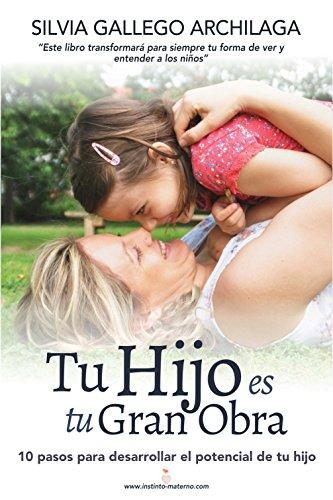 Tu hijo es tu gran obra: 10 pasos para desarrollar el potencial de tu hijo por Silvia Gallego Archilaga