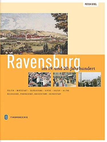 Ravensburg im 19. und 20. Jahrhundert: Politik - Wirtschaft - Bevölkerung - Kirche - Kultur - Alltag - Reichsstadt - Provinzstadt - Oberzentrum - Heimatstadt