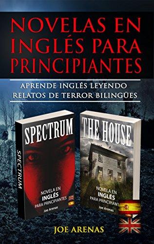 Novelas en Inglés Para Principiantes: Aprende Inglés Leyendo Relatos de Terror Bilingües (Inglés-Español): Este libro incluye dos historias: Spectrum y The House