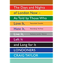 Londoners: The Days and Nights of London Now - as Told by Those Who Love it, Hate it, Live it, Left it and Long for it by Craig Taylor (2012-07-05)