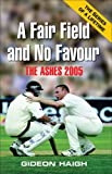 Fair Field and No Favour: The Ashes 2005: Written by Gideon Haigh, 2005 Edition, (New title) Publisher: Scribe Publications [Paperback]