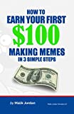 How To Earn Your First $100 Making Memes in 3 Simple Steps (English Edition)