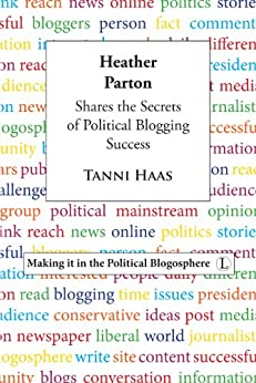 Heather Parton Shares the Secrets of Political Blogging Success: Making it in the Political Blogosphere von [Haas, Tanni]
