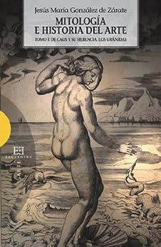 Mitología e historia del arte. Volumen 1: Tomo I: De Caos y su herencia. Los Uránidas (Ensayo nº 461) de [de Zárate, Jesús María González]