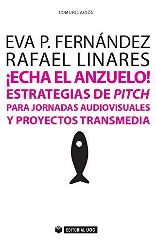 ¡Echa el anzuelo! Estrategias de pitch para jornadas audiovisuales y proyectos transmedia (Manuales) por Eva Patricia Fernández Manzano