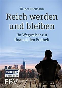 Reich werden und bleiben: Ihr Wegweiser zur finanziellen Freiheit von [Zitelmann, Rainer]