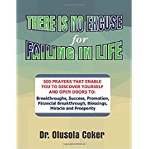 There Is No Excuse for Failing in Life:: 500 prayers that enable you to discover yourself and open doors to  breakthroughs, success, promotion, ... blessings, miracle and prosperity