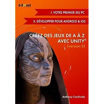 Créez des jeux de A à Z avec Unity - Version 5 ( I. Votre premier jeu PC + II. Développer pour Android et iOS)