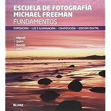 Escuela de fotografía Michael Freeman : fundamentos : exposición, luz e iluminación, composición, edición digital