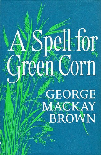 A Spell for Green Corn by George Mackay Brown (1970-06-25)