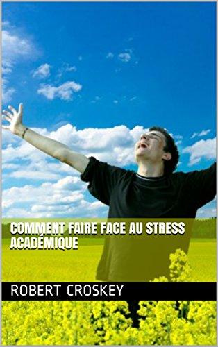 Comment Faire Face Au Stress Académique par Robert  Croskey