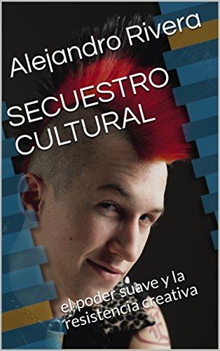 SECUESTRO CULTURAL: el poder suave y la resistencia creativa (geopolítica nº 1) por Alejandro Rivera