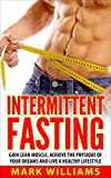 Intermittent Fasting: Gain Lean Muscle, Achieve the Physique of Your Dreams and Live a Healthy Lifestyle (Intermittent Fasting, Intermittent Fasting For Beginners, Burn Fat, Lose Weight)