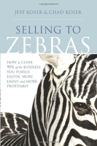 Selling to Zebras: How to Close 90% of the Business You Pursue Faster, More Easily, and More Profitably: How to Close 90 Per Cent of the Business You Pursue Faster, More Easily, and More Profitably Neue Zebra