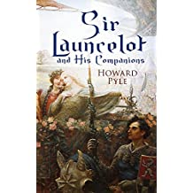 Sir Launcelot and His Companions: Arthurian Legends & Myths of the Greatest Knight of the Round Table