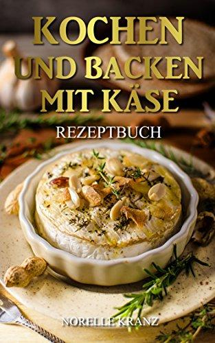 Käse: Kochen und Backen mit Käse, 37 leckere Lieblings-Rezepte mit Käse von schnell und einfach bis anspruchsvoll, Käse Kochbuch Backbuch für Einsteiger oder Profis, für Genießer - Norelle's Kitchen