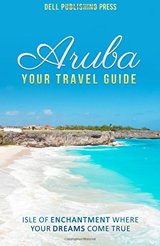 Aruba: Your Travel Guide: Isle of Enchantment Where Your Dreams Come True!: Volume 1 (Traveling the World)