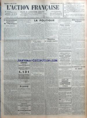 ACTION FRANCAISE (L') [No 328] du 24/11/1933 - L'ASSASSINAT POLICIER DE PHILIPPE - (DIXIEME ANNIVERSAIRE) PAR LEON DAUDET - APPEL POUR LES ABONNEMENTS - ECHOS - INSTITUT D'ACTION FRANCAISE - LUNDI 27 NOVEMBRE A 5 HEURES - CONFERENCE DE M. F. FUNCK-BRENTANO - LE SIECLE DE LOUIS XIV - LA SOCIETE DE PROVINCE - LA POLITIQUE - I - A LA CHAMBRE - II - LA POLITIQUE D'ALBERT SARRAUT - III - ETRANGER PARADE PAR G. LARPENT - DISPOSITIONS DU PEUPLE ANGLAIS PAR J. DELEBECQUE - DEFENSE NATIONALE ET CUISINE