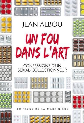 Un fou dans l'art. Confessions d'un serial-collectionneur par Jean Albou