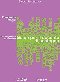 Guida per il docente di sostegno: Dall'integrazione all'inclusione di [Francesco Magni]