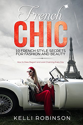 French Chic: 10 French Style Secrets for Fashion and Beauty: How to Dress Elegant and Look Charming Every Day