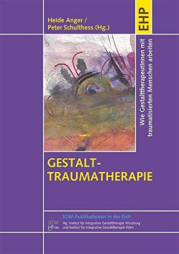 Gestalt-Traumatherapie: Vom Überleben zum Leben: Mit traumatisierten Menschen arbeiten (IGW-Publikationen in der EHP)