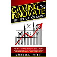 Gaming to Innovate - The Innovation Game: How to Leverage Gamification to Unleash the Breakthrough Beast in Your Organization and Create an Unstoppable Innovative Culture (English Edition)