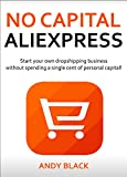 NO CAPITAL ALIEXPRESS: Start your own dropshipping business without spending a single cent of personal capital!