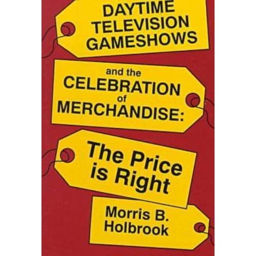 [Daytime Television Gameshows and the Celebration of Merchandise: The Price Is Right] [By: Holbrook, Morris B.] [January, 1993]