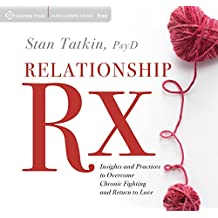 The Relationship RX: Insights and Practices to Overcome Chronic Fighting and Return to Love