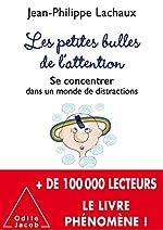 Les petites bulles de l'attention - Se concentrer dans un monde de distractions de Jean-Philippe Lachaux