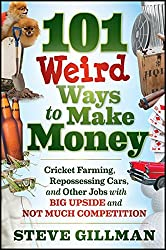 101 Weird Ways to Make Money: Cricket Farming, Repossessing Cars, and Other Jobs With Big Upside and Not Much Competition