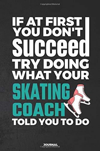If At First You Don't Succeed Try Doing What Your Skating Coach Told You To Do Journal: Blank and Lined Journal