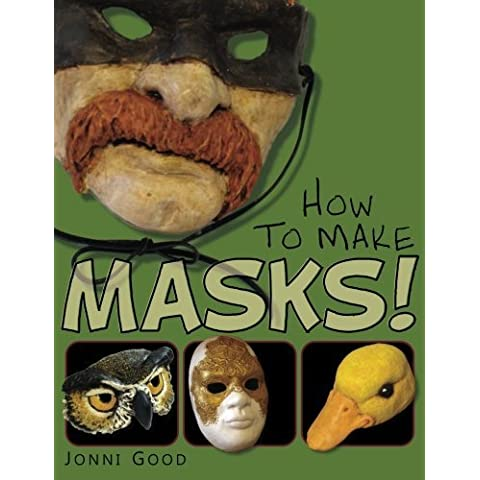 How to Make Masks!: Easy New Way to Make a Mask for Masquerade, Halloween and Dress-Up Fun, With Just Two Layers of Fast-Setting Paper Mache by Jonni Good