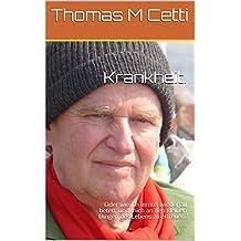 Krankheit.: Oder wie ich lernte, wieder zu beten, und mich an den kleinen Dingen des Lebens zu erfreuen. (Thomas M Cetti 4)