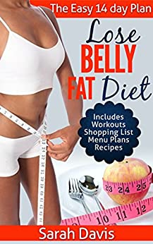 Lose Belly Fat Diet: The Easy 14 Day Plan: Includes workouts, shopping list, menu plans and recipes! by [Davis, Sarah]