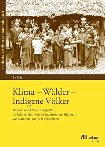 """Klima - Wälder - Indigene Völker: Umwelt- und Entwicklungspolitik im Rahmen des """"Klima-Bündnisses"""" zur Erhaltung von Natur und Kultur in Amazonien (Hochschulschriften zur Nachhaltigkeit)"""